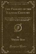 The Pageant of the Illinois Country: Consisting of Five Parts, a Sixth Part to Be Written from Local History Intended for Use Throughout the State in