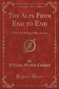The Alps from End to End: With 52 Full-Paged Illustrations (Classic Reprint)