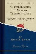 An Introduction to General Thermodynamics: An Elementary Treatise on the Fundamental Principles and Their Simpler Applications (Classic Reprint)