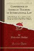Conference of American Teachers of International Law: Held at Washington, D. C., April 23-25, 1914, Upon the Invitation of the American Society on Int