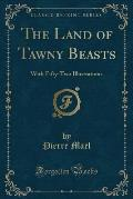 The Land of Tawny Beasts: With Fifty-Two Illustrations (Classic Reprint)