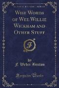 Wise Words of Wee Willie Wickham and Other Stuff (Classic Reprint)