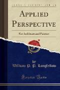 Applied Perspective: For Architects and Painters (Classic Reprint)