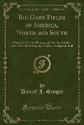 Big Game Fields of America, North and South: Illustrated from Photographs by the Author and Three Drawings by Charles Livingston Bull (Classic Reprint