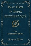 Past Days in India: Or Sporting Reminiscences of the Valley of the Soane and the Basin of Singrowlee (Classic Reprint)