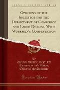 Opinions of the Solicitor for the Department of Commerce and Labor Dealing with Workmen's Compensation (Classic Reprint)