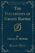 The Yesterdays of Grand Rapids (Classic Reprint)
