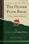 The Oliver Plow Book: A Treatise on Plows and Plowing (Classic Reprint)