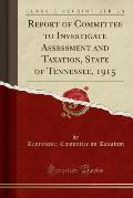 Report of Committee to Investigate Assessment and Taxation, State of Tennessee, 1915 (Classic Reprint)