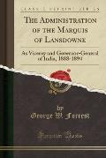 The Administration of the Marquis of Lansdowne: As Viceroy and Governor-General of India, 1888-1894 (Classic Reprint)