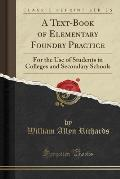 A Text-Book of Elementary Foundry Practice: For the Use of Students in Colleges and Secondary Schools (Classic Reprint)