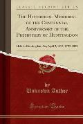 The Historical Memorial of the Centennial Anniversary of the Presbytery of Huntingdon: Held in Huntingdon, Pa;, April 9, 1895, 1795-1895 (Classic Repr