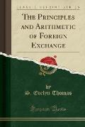 The Principles and Arithmetic of Foreign Exchange (Classic Reprint)