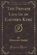 The Private Life of an Eastern King (Classic Reprint)