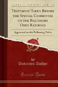 Testimony Taken Before the Special Committee on the Baltimore Ohio Railroad: Appointed on the Following Order (Classic Reprint)