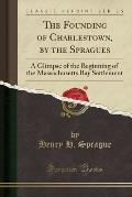 The Founding of Charlestown, by the Spragues: A Glimpse of the Beginning of the Massachusetts Bay Settlement (Classic Reprint)
