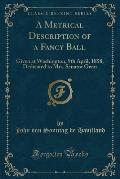 A Metrical Description of a Fancy Ball: Given at Washington, 9th April, 1858, Dedicated to Mrs. Senator Gwin (Classic Reprint)
