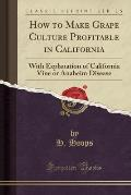 How to Make Grape Culture Profitable in California: With Explanation of California Vine or Anaheim Disease (Classic Reprint)