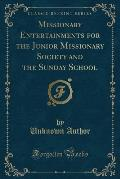 Missionary Entertainments for the Junior Missionary Society and the Sunday School (Classic Reprint)