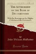 The Authorship of the Book of Deuteronomy: With Its Bearings on the Higher Criticism of the Pentateuch (Classic Reprint)