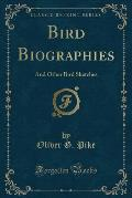 Bird Biographies: And Other Bird Sketches (Classic Reprint)