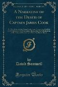 A Narrative of the Death of Captain James Cook: To Which Are Added Some Particulars, Concerning His Life and Character, and Observations Respecting th