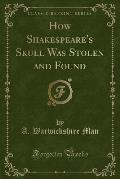 How Shakespeare's Skull Was Stolen and Found (Classic Reprint)