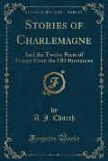 Stories of Charlemagne: And the Twelve Peers of France from the Old Romances (Classic Reprint)