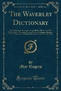 The Waverley Dictionary: An Alphabetical Arrangement of All the Characters in Sir Walter Scott's Waverley Novels, with a Descriptive Analysis o