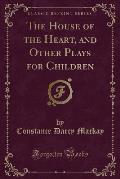 The House of the Heart, and Other Plays for Children (Classic Reprint)