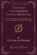 Unter Den Naturvolkern Zentral-Brasiliens: Reiseschilderung Und Ergebnisse Der Zweiten Schingu-Expedition, 1887-1888 (Classic Reprint)