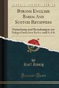 Byrons English Bards and Scotch Reviewers: Entstehung Und Beziehungen Zur Zeitgenossischen Satire Und Kritik (Classic Reprint)