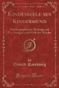 Kindesseele Aus Kindermund: Psychographische Beitrage Zur Psychologie Und Ethik Des Kindes (Classic Reprint)