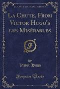 La Chute, from Victor Hugo's Les Miserables (Classic Reprint)