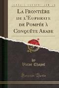 La Frontiere de L'Euphrate de Pompee a Conquete Arabe (Classic Reprint)
