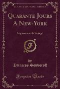 Quarante Jours a New-York: Impressions de Voyage (Classic Reprint)