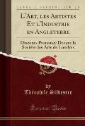 L'Art, Les Artistes Et L'Industrie En Angleterre: Discours Prononce Devant La Societe Des Arts de Londres (Classic Reprint)