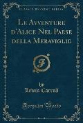 Le Avventure D'Alice Nel Paese Della Meraviglie (Classic Reprint)