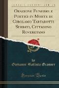 Orazione Funebre E Poetici in Morte Di Girolamo Tartarotti Serbati, Cittadino Roveretano (Classic Reprint)