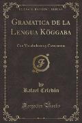 Gramatica de La Lengua Koggaba: Con Vocabularios y Catecismos (Classic Reprint)