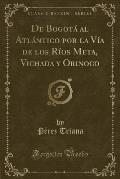 de Bogota Al Atlantico Por La Via de Los Rios Meta, Vichada y Orinoco (Classic Reprint)