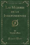 Las Mujeres de La Independencia (Classic Reprint)
