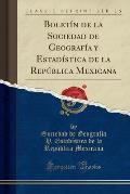 Boletin de La Sociedad de Geografia y Estadistica de La Republica Mexicana (Classic Reprint)