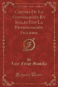 Cartera de La Conversacion En Ingles Con La Pronunciacion Figurada (Classic Reprint)