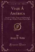 Viaje a America: Estados Unidos, Exposicion Universal de Chicago, Mexico, Cuba y Puerto Rico (Classic Reprint)