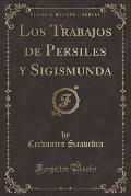 Los Trabajos de Persiles y Sigismunda (Classic Reprint)