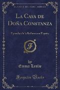 La Casa de Dona Constanza: Episodio de La Reforma En Espana (Classic Reprint)