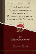 The Homilies of S. John Chrysostom, Archbishop of Constantinople, on the Gospel of St. Matthew, Vol. 3 (Classic Reprint)