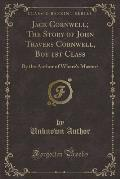 Jack Cornwell; The Story of John Travers Cornwell, Boy 1st Class: By the Author of Where's Master? (Classic Reprint)