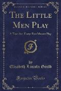 The Little Men Play: A Two-Act, Forty-Five Minute Play (Classic Reprint)